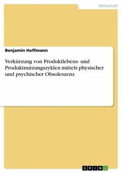Verkürzung von Produktlebens- und Produktnutzungszyklen mittels physischer und psychischer Obsoleszenz (eBook, ePUB)