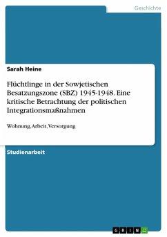 Flüchtlinge in der Sowjetischen Besatzungszone (SBZ) 1945-1948. Eine kritische Betrachtung der politischen Integrationsmaßnahmen (eBook, ePUB)