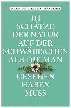 111 Schätze der Natur auf der Schwäbischen Alb, die man gesehen haben muss - Grubmiller, Eva; Neher, Martina