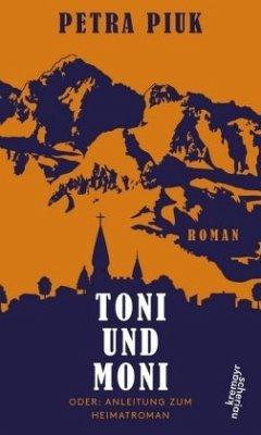 Toni und Moni oder: Anleitung zum Heimatroman - Piuk, Petra