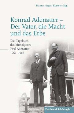 Konrad Adenauer - Der Vater, die Macht und das Erbe - Adenauer, Paul