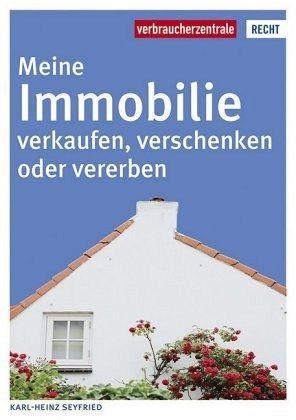Meine Immobilie verkaufen, verschenken oder vererben - Seyfried, Karl-Heinz