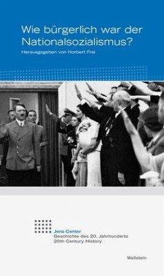 Wie bürgerlich war der Nationalsozialismus? (Jena Center Geschichte des 20. Jahrhunderts: Vorträge und Kolloquien)