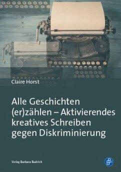 Alle Geschichten (er)zählen - Aktivierendes kreatives Schreiben gegen Diskriminierung - Horst, Claire