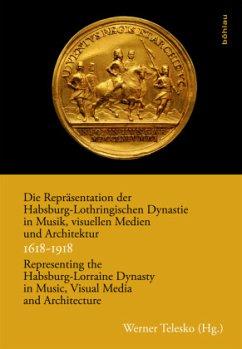 Die Repräsentation der Habsburg-Lothringischen Dynastie in Musik, visuellen Medien und Architektur / Representing the Habsburg-Lorraine Dynasty in Music, Visual Media and Architecture. 1618-1918