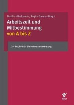 Arbeitszeit und Mitbestimmung von A bis Z - Mittländer, Silvia; Brackelmann, Bastian; Fischer, Erika; Heitmann, Hendrik; Beckmann, Matthias; Steiner, Regina