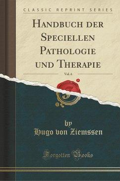 Handbuch der Speciellen Pathologie und Therapie, Vol. 6 (Classic Reprint)