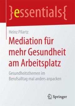 Mediation für mehr Gesundheit am Arbeitsplatz - Pilartz, Heinz