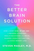The Better Brain Solution: How to Start Now--At Any Age--To Reverse and Prevent Insulin Resistance of the Brain, Sharpen Cognitive Function, and