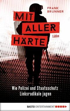 Mit aller Härte. Wie Polizei und Staatsschutz Linksradikale jagen (eBook, ePUB) - Brunner, Frank