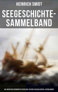 Seegeschichte-Sammelband: Die Abenteuer berühmter Seehelden, Epische Seeschlachten, Erzählungen, Seesagen & Schiffermärchen (eBook, ePUB) - Smidt, Heinrich