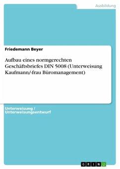 Aufbau eines normgerechten Geschäftsbriefes DIN 5008 (Unterweisung Kaufmann/-frau Büromanagement) (eBook, PDF)