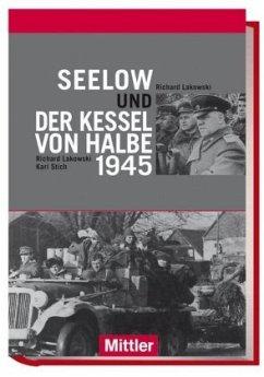 Seelow und der Kessel von Halbe 1945 - Lakowski, Richard; Stich, Karl