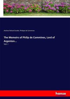 The Memoirs of Philip de Commines, Lord of Argenton...