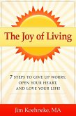 The Joy of Living - 7 Steps to Give up Worry, Open Your Heart, and Love Your Life! (eBook, ePUB)