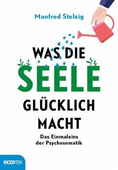 Was die Seele glücklich macht (eBook, ePUB) - Stelzig, Manfred