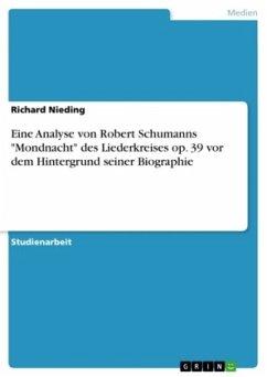 """Eine Analyse von Robert Schumanns """"Mondnacht"""" des Liederkreises op. 39 vor dem Hintergrund seiner Biographie"""