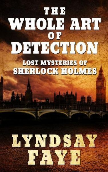 The Whole Art of Detection: Lost Mysteries of Sherlock Holmes - Faye, Lyndsay
