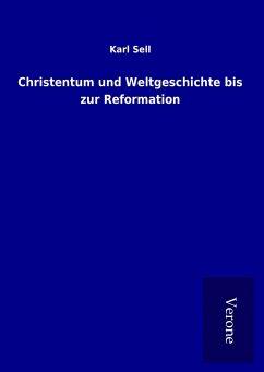 Christentum und Weltgeschichte bis zur Reformation - Sell, Karl