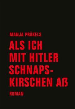 Als ich mit Hitler Schnapskirschen aß - Präkels, Manja