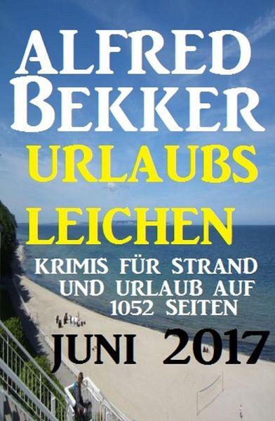 Urlaubsleichen Juni 2017 - Krimis für Strand und Urlaub auf 1052 Seiten (eBook, ePUB) - Bekker, Alfred