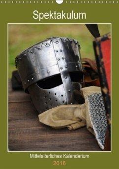 Spektakulum - Mittelalterliches Kalendarium (Wandkalender 2018 DIN A3 hoch) Dieser erfolgreiche Kalender wurde dieses Jahr mit gleichen Bildern und aktualisiertem Kalendarium wiederveröffentlicht.