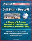 Call Sign: Dustoff: A History of U.S. Army Aeromedical Evacuation from Conception to Hurricane Katrina, MEDEVAC, Air Ambulance, MAST, Korea, Vietnam War, Persian Gulf War, Afghanistan, Iraq (eBook, ePUB)