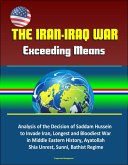 The Iran-Iraq War: Exceeding Means - Analysis of the Decision of Saddam Hussein to Invade Iran, Longest and Bloodiest War in Middle Eastern History, Ayatollah, Shia Unrest, Sunni, Bathist Regime (eBook, ePUB)