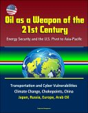 Oil as a Weapon of the 21st Century: Energy Security and the U.S. Pivot to Asia-Pacific - Transportation and Cyber Vulnerabilities, Climate Change, Chokepoints, China, Japan, Russia, Europe, Arab Oil (eBook, ePUB)