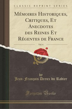 9780259957843 - Radier, Jean-François Dreux Du: Mémoires Historiques, Critiques, Et Anecdotes des Reines Et Régentes de France, Vol. 4 (Classic Reprint) - Book