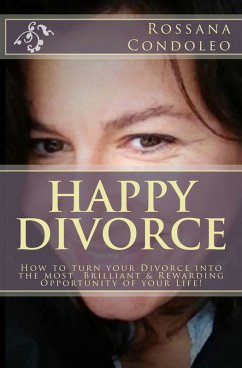 Happy Divorce: How To Turn Your Divorce Into The Most Brilliant And Rewarding Opportunity Of Your Life! (eBook, ePUB) - Condoleo, Rossana