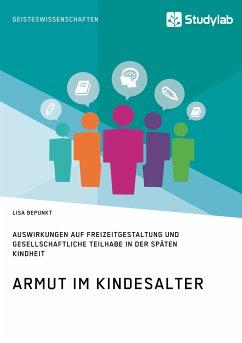 Armut im Kindesalter. Auswirkungen auf Freizeitgestaltung und gesellschaftliche Teilhabe in der späten Kindheit (eBook, PDF) - Bepunkt, Lisa