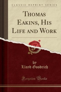 Thomas Eakins, His Life and Work (Classic Reprint)