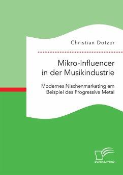 Mikro-Influencer in der Musikindustrie. Modernes Nischenmarketing am Beispiel des Progressive Metal - Dotzer, Christian