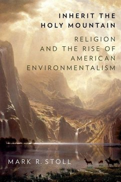 Inherit the Holy Mountain: Religion and the Rise of American Environmentalism - Stoll, Mark