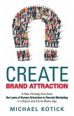 Create Brand Attraction: A New Strategy that Uses the Laws of Human Attraction to Decode Marketing in a Digital and Social Media Age