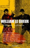 WILLIAM LE QUEUX Ultimate Collection: 100+ Spy Thrillers, Detective Mysteries, Adventure Classics, Historical Novels, War Stories & Crime Tales (Illustrated) (eBook, ePUB)