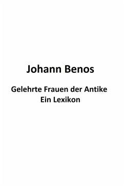 Gelehrte Frauen der Antike - Ein Lexikon (eBook, ePUB) - Benos, Johann