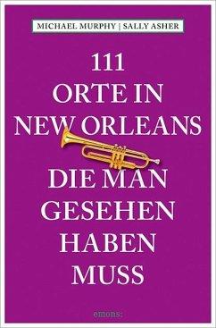 111 Orte in New Orleans, die man gesehen haben muss (Mängelexemplar) - Murphy, Michael; Asher, Sally