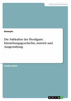 Die Subkultur der Hooligans. Entstehungsgeschichte, Antrieb und Ausgestaltung