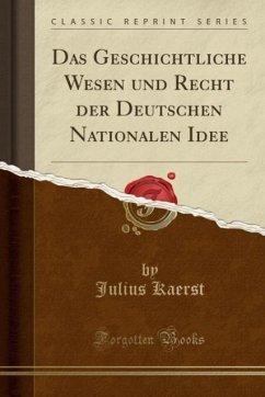 Das Geschichtliche Wesen und Recht der Deutschen Nationalen Idee (Classic Reprint)