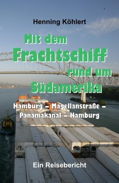 Mit dem Frachtschiff rund um Südamerika: Hamburg - Magellanstraße - Panamakanal - Hamburg (eBook, ePUB) - Köhlert, Henning
