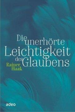 Die unerhörte Leichtigkeit des Glaubens - Haak, Rainer