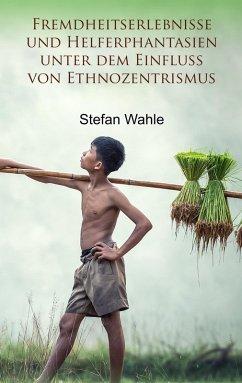 Fremdheitserlebnisse und Helferphantasien unter dem Einfluss von Ethnozentrismus (eBook, ePUB)