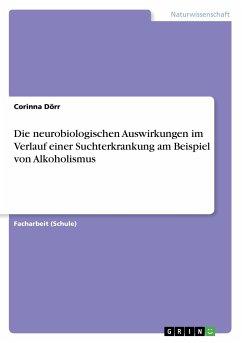 Die neurobiologischen Auswirkungen im Verlauf einer Suchterkrankung am Beispiel von Alkoholismus