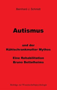Autismus und der Kühlschrankmutter Mythos - Schmidt, Bernhard J.