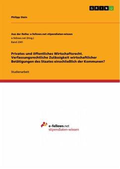 Privates und öffentliches Wirtschaftsrecht. Verfassungsrechtliche Zulässigkeit wirtschaftlicher Betätigungen des Staates einschließlich der Kommunen? (eBook, PDF)