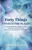 Forty Things I Wish I'd Told My Kids: Mindful Messages about Success, Happiness, Leather, Pickles, and the Use and Misuse of Imagination