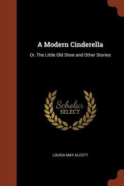 A Modern Cinderella: Or, the Little Old Shoe and Other Stories