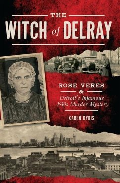 The Witch of Delray: Rose Veres & Detroit's Infamous 1930s Murder Mystery - Dybis, Karen